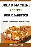 Bread Machine Recipes for Diabetics: Diabetes Friendly Bread Machine Recipes