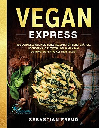Vegan Express: 180 schnelle Alltags-Blitz-Rezepte für Berufstätige. Höchstens 10 Zutaten und in maximal 30 Minuten fertig auf dem Teller