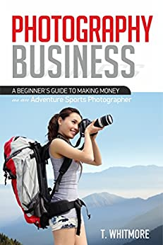 Photography Business for Beginners: A Beginner's Guide to Making Money as an Adventure Sports Photographer by [T Whitmore]