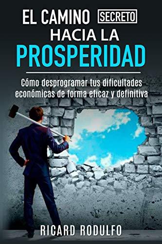 EL CAMINO SECRETO HACIA LA PROSPERIDAD: Cómo desprogramar tus dificultades económicas de forma eficaz y definitiva