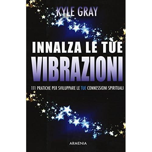 Innalza le tue vibrazioni. 111 pratiche per sviluppare le tue connessioni spirituali