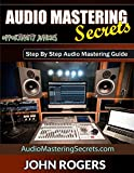 Audio Mastering Secrets: Step By Step Audio Mastering Guide (Music Production Secrets - Audio Engineering, Home Recording Studio, Song Mixing, and Music Business Advice Book 1)