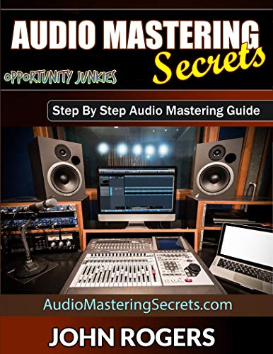 Audio Mastering Secrets: Step By Step Audio Mastering Guide (Opportunity Junkies - Business, Home Recording, Money, Health Book 1)