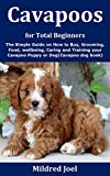 Cavapoos for Total Beginners: The Simple Guide on How to Buy, Grooming, Food, wellbeing, Caring and Training your Cavapoo Puppy or Dog(Cavapoo dog book)