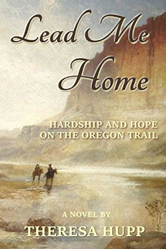 Lead Me Home: Hardship and hope on the Oregon Trail (Oregon Chronicles Book 1) by [Theresa Hupp]