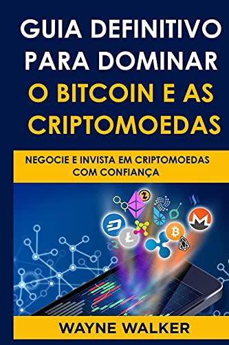 Guia Definitivo Para Dominar o Bitcoin e as Criptomoedas: Negocie E Invista Em Criptomoedas Com Confiança