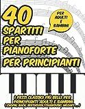40 spartiti per pianoforte per principianti: I pezzi classici più belli per principianti adulti e bambini ( Chopin, Bach, Beethoven,Tchaïkovski, Mozart ... )