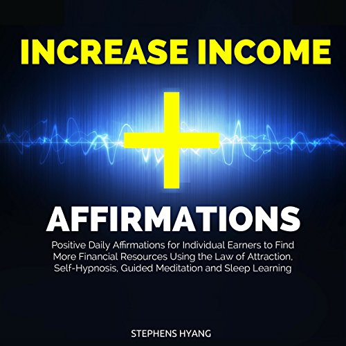 Increase Income Affirmations: Positive Daily Affirmations for Individual Earners to Find More Financial Resources Using the Law of Attraction, Self-Hypnosis, Guided Meditation and Sleep Learning audiobook cover art