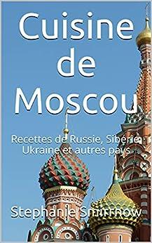 Cuisine de Moscou: Recettes de Russie, Sibérie, Ukraine et autres pays par [Stephanie Smirrnow, Feodora Iwanowitsch, La Cuisine Russe, Sarah Durand]