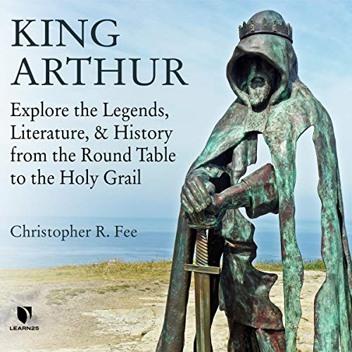 Couverture de King Arthur: Explore the Legends, Literature, and History from the Round Table to the Holy Grail