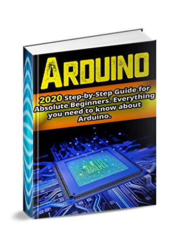 Arduino : 2020 Step-by-Step Guide for Absolute Beginners. Everything you need to know about Arduino