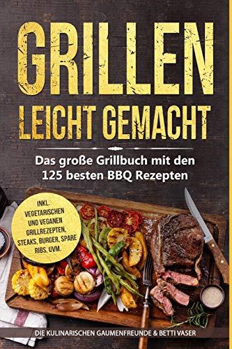 Grillen leicht gemacht: Das große Grillbuch mit den 125 besten BBQ Rezepten! inkl. vegetarischen und veganen Grillrezepten, Steaks, Burger, Spare Ribs, uvm.