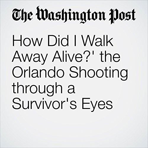 'How Did I Walk Away Alive?' The Orlando Shooting through a Survivor's Eyes cover art