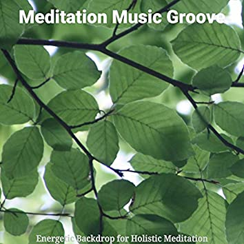 Energetic Backdrop for Holistic Meditation