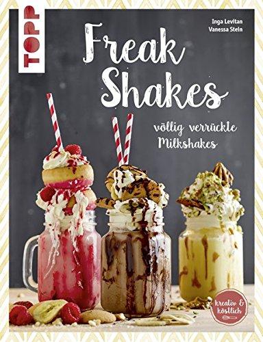 Freak-Shakes (kreativ & köstlich): Völlig verrückte Milchshakes