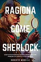 Ragiona come Sherlock: Strategie e tecniche per migliorare la memoria, risolvere i problemi e sviluppare un istinto brillante (Strategie Dei Geni)