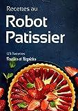 Recettes au Robot Patissier: 123 recettes gourmandes sucrées et salées à réaliser avec votre robot pâtissier