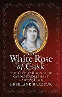 The White Rose of Gask: The Life and Songs of Carolina Oliphant, Lady Nairne
