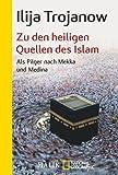 Zu den heiligen Quellen des Islam: Als Pilger nach Mekka und Medina von Trojanow, Ilija