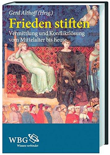 Frieden stiften: Vermittlung und Konfliktlösung vom Mittelalter bis heute