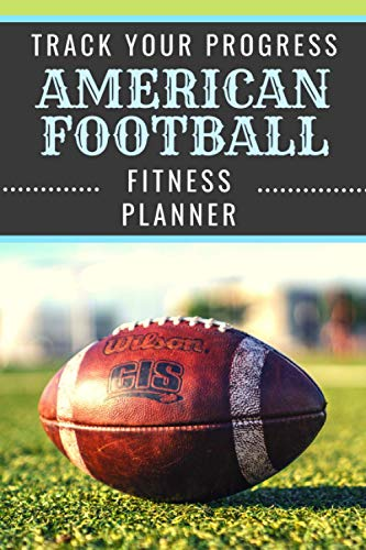 American Football   Track Your Progress   Fitness Planner: Undated Sports Organizer   Multifunctional Daily Weekly Monthly Yearly Log   Motivational Journal for Athletic Performance and Notes
