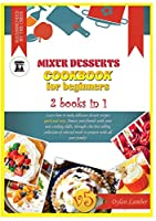 Mixer Desserts Cookbook for Beginners: 2 BOOKS IN 1: Learn how to make delicious dessert recipes quick-and-easy. Amaze your friends with your new cooking skills, through this bestselling collection of selected meals to prepare with all your family!