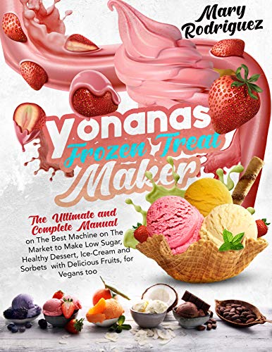 Yonanas Frozen Treat Maker : The Ultimate and Complete Manual on The Best Machine on The Market to Make Low Sugar, Healthy Dessert, Ice-Cream and Sorbets with Delicious Fruits, for Vegans too