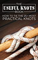 The Useful Knots Book: How to Tie the 25+ Most Practical Knots (Escape, Evasion, and Survival)