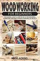 Woodworking for Beginners: An Essential Guide to Learn the Art of Woodworking, Its Processes and How to Produce Incredible DIY Projects By Miles