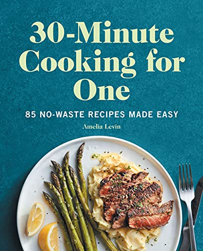 30-Minute Cooking for One: 85 No-Waste Recipes Made Easy