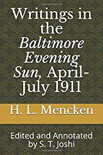 Writings in the Baltimore Evening Sun, April-July 1911: Edited and Annotated by S. T. Joshi (Collected Essays and Journalism of H. L. Mencken)