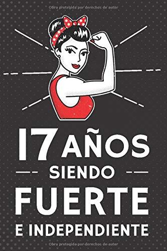 17 Años Siendo Fuerte e Independiente: Regalo de Cumpleaños 17 Años Para Chicas. Cuaderno de Notas, Libreta de Apuntes, Agenda o Diario Personal
