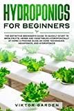 HYDROPONICS FOR BEGINNERS: The Definitive Beginner's Guide To Quickly Start To Grow Fruits, Herbs And Vegetables Hydroponically At Home. A Precise Guide On Home Techniques, Aquaponics And Hydroponics