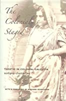 The Colonial Staged: Theatre in Colonial Calcutta (Enactments)