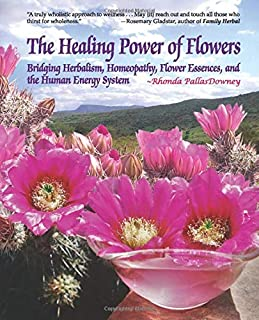 The Healing Power of Flowers: Bridging Herbalism, Homeopathy, Flower Essences, and The Human Energy System