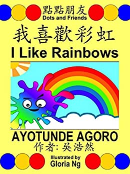 I Like Rainbows 我喜歡彩虹 (Traditional Edition 繁體版): A Bilingual Chinese-English Traditional Edition Illustrated Children's Book about Colors and Ordinal Numbers (Dots and Friends 點點朋友書籍 3) by [Ayotunde Agoro, Gloria Ng, Emily Ng]
