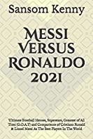 Messi Versus Ronaldo 2021: Ultimate Football Heroes, Superstars, Greatest of All Time (G.O.A.T) and Comparisons of Cristiano Ronald & Lionel Messi As The Best Players In The World