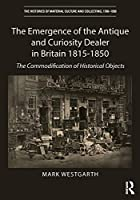The Emergence of the Antique and Curiosity Dealer in Britain 1815-1850: The Commodification of Historical Objects (The Histories of Material Culture and Collecting, 1700-1950)