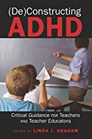 Deconstructing ADHD: Critical Guidance for Teachers and Teacher Educators (Disability Studies in Education)