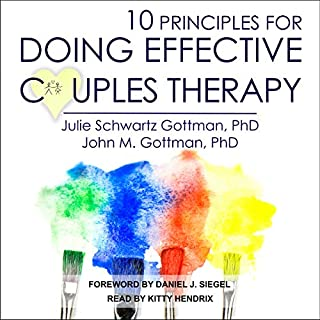 10 Principles for Doing Effective Couples Therapy                   Written by:                                                                                                                                 Julie Schwartz Gottman PhD,                                                                                        John M. M. Gottman PhD,                                                                                        Daniel J. Siegel - foreword                               Narrated by:                                                                                                                                 Kitty Hendrix                      Length: 7 hrs and 11 mins     Not rated yet     Overall 0.0