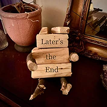 Later's the End