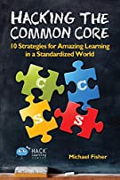 Hacking the Common Core: 10 Strategies for Amazing Learning in a Standardized World (Hack Learning Series)