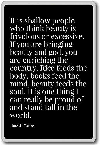Het zijn ondiepe mensen die denken dat schoonheid friv is. - Imelda Marcos - citaten koelkast magneet