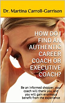 HOW DO I FIND AN AUTHENTIC CAREER COACH OR EXECUTIVE COACH?: Be an informed shopper, your coach will thank you, and you will gain enormous benefit from the experience