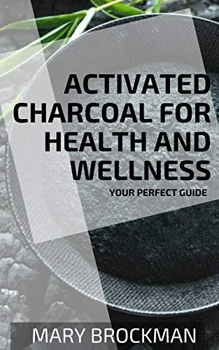 Activated Charcoal For Health And Wellness: Your Perfect Guide (English Edition)