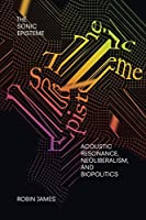 The Sonic Episteme: Acoustic Resonance, Neoliberalism, and Biopolitics