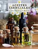 Aceites Esenciales para Cuerpo y Mente: Conoce los Principales Aceites Esenciales sus Efectos Beneficiosos en tu Cuerpo y Mente y como Usarlos Correctamente