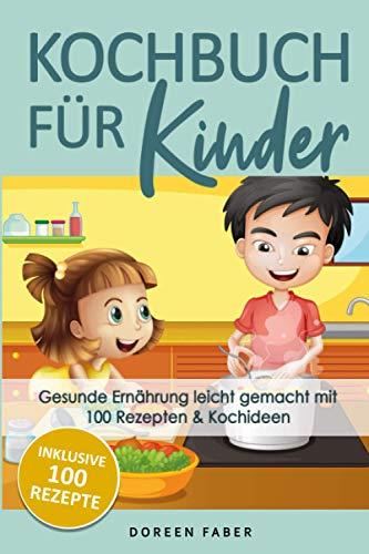 Kochbuch für Kinder - gesunde Ernährung leicht gemacht mit 100 Rezepten & Kochideen: Vom Kleinkind bis zum Teenager: Suppen, Fingerfood, Smoothies, Hauptgerichte und Süßspeisen für jeden Geschmack