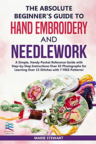 The Absolute Beginner's Guide to Hand Embroidery and Needlework: A Simple, Handy Pocket Reference Guide with Step-by-Step Instructions Over 65 Photographs for Learning Over 15 Stitches