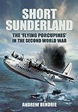 """Hendrie, A: Short Sunderland: The 'Flying Porcupines' in the: The """"flying Porcupines"""" in the Second World War - Andrew Hendrie"""